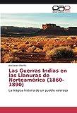 Las Guerras Indias en las Llanuras de Norteamérica (1860-1890): La trágica historia de un pueblo valeroso