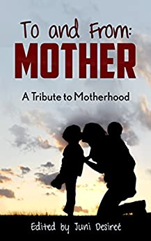 To and From: Mother: A Tribute to Motherhood by [Juni Desireé]