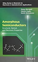 Amorphous Semiconductors: Structural, Optical, and Electronic Properties (Wiley Series in Materials for Electronic & Optoelectronic Applications)