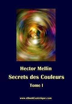 Secrets des Couleurs - Tome 1: Des Métaux, des Pierres, des Fleurs, des Parfums. (French Edition) by [Hector Mellin]