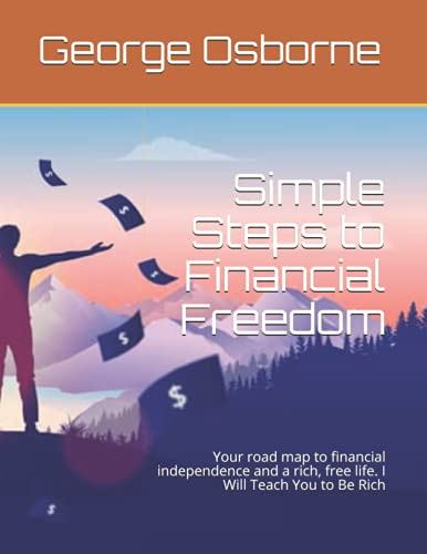 Simple Steps to Financial Freedom: Your road map to financial independence and a rich, free life. I Will Teach You to Be Rich