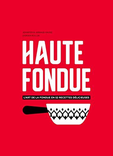 Haute fondue : L'art de la fondue en 52 recettes délicieuses