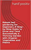 Raised bed gardering for beginners A Step-by-Step Guide to Grow and Tend Successfully a Thriving Garden with Organic Vegetables and Plants (English Edition)