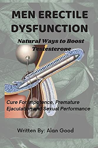 Men Erectile Dysfunction: Natural Ways to Boost Testosterone, Cure for impotence, Premature Ejaculation and Sexual Performance