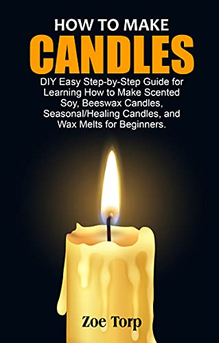 HOW TO MAKE CANDLES: DIY Easy Step-by-Step Guide for Learning How to Make Scented Soy, Beeswax Candles, Seasonal/Healing Candles, and Wax Melts for Beginners.