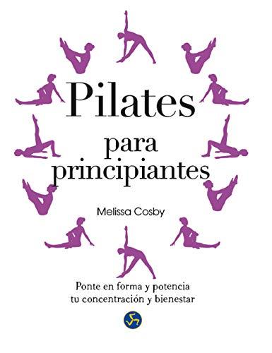 Pilates Para Principiantes. Ponte En Forma Y Potencia Tu Concentración Y Bienestar