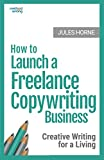 How to Launch a Freelance Copywriting Business: Creative Writing for a Living (Method Writing) (Volume 1)