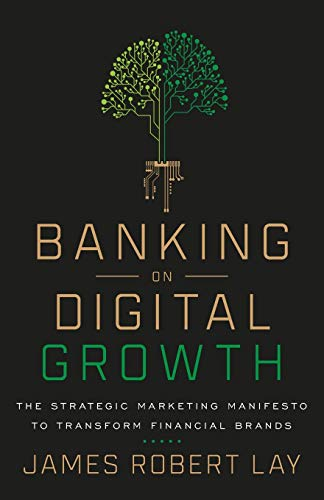 Compare Textbook Prices for Banking on Digital Growth: The Strategic Marketing Manifesto to Transform Financial Brands  ISBN 9781544507712 by Lay, James Robert
