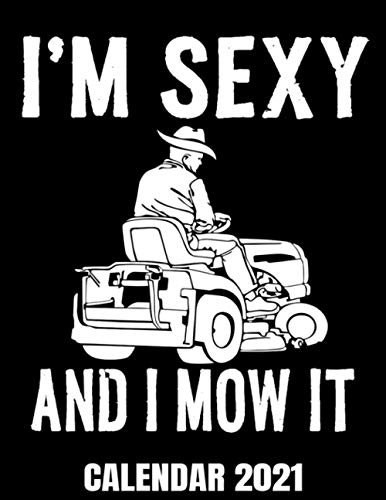 I'm Sexy And I Mow It Calendar 2021: Funny Gardener Lawn Mower Guy Joke...