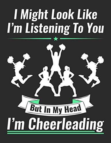 I Might Look Like I'm Listening To You But In My Head I'm Cheerleading: 8.5 X 11 College Ruled Cheerleading Themed Composition Notebook Funny Gift For ... Ruled Notebook Series For Cheerleaders)