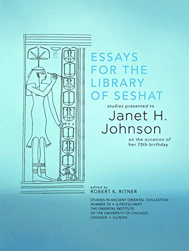 Essays for the Library of Seshat: Studies Presented to Janet H. Johnson on the Occasion of Her 70th Birthday (Studies in Ancient Oriental Civilization)