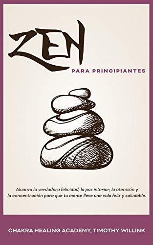 Zen para principiantes: Alcanza la verdadera felicidad, la paz interior, la atención y la concentración para que tu mente lleve una vida feliz y saludable.