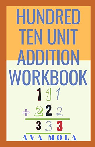HUNDRED TEN UNIT ADDITION WORKBOOK: This Is Book Is For Hard Learner And Beginner To Be Able to Sum Up Hundreds
