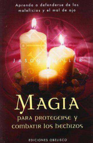 Magia para protegerse y combatir los hechizos: Aprenda a Defenderse de Los Maleficios y El Mal de Ojo (MAGIA Y OCULTISMO)