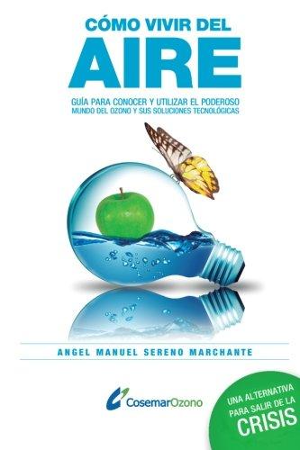 Cómo vivir del aire: Guía para conocer el poderoso mundo del ozono y utilizar sus soluciones tecnológicas