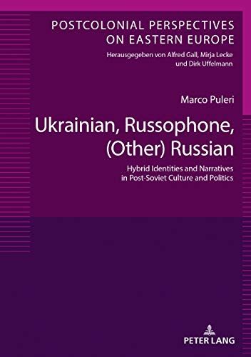 Ukrainian, Russophone, (Other) Russian: Hybrid Identities and Narratives in Post-Soviet Culture and Politics (Postcolonial Perspectives on Eastern Europe Book 8) (English Edition)