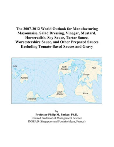 The 2007-2012 World Outlook for Manufacturing Mayonnaise, Salad Dressing, Vinegar, Mustard, Horseradish, Soy Sauce, Tartar Sauce, Worcestershire ... Excluding Tomato-Based Sauces and Gravy