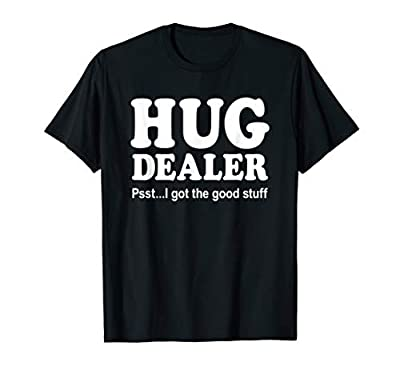 Hug Dealer Psst I Got The Good Stuff Funny Novelty Gift T-Shirt