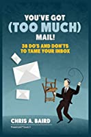 Email: You've Got (Too Much) Mail! 38 Do's and Don'ts to Tame Your Inbox