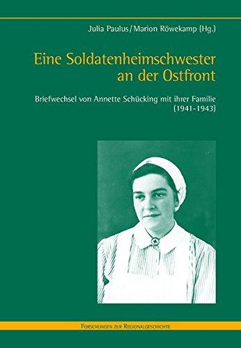 Eine Soldatenheimschwester an der Ostfront. Briefwechsel von Annette Schücking mit ihrer Familie (1941-1943) (Forschungen zur Regionalgeschichte)