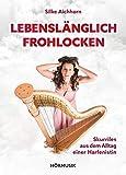 Lebenslänglich Frohlocken - Skurriles aus dem Alltag einer Harfenistin