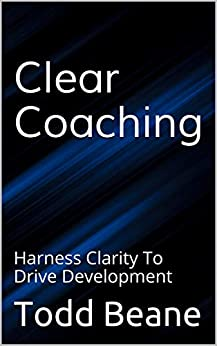 Clear Coaching: Harness Clarity To Drive Development by [Todd Beane]