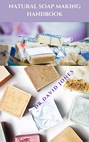 NATURAL SOAP MAKING HANDBOOK: Easy-To-Follow Step-By-Step Guide To Making Your Soap Naturally