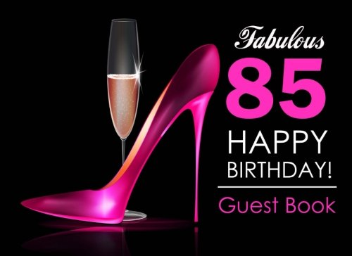 Fabulous 85 Happy Birthday Guest Book: 85th Birthday Guest Book for Women with Pink Stilettos & Champagne Cover, Message Book for 85th Birthday Party, Keepsake Gift