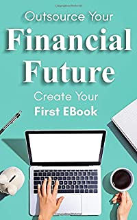 Outsource Your Financial Future: Create Your First Ebook