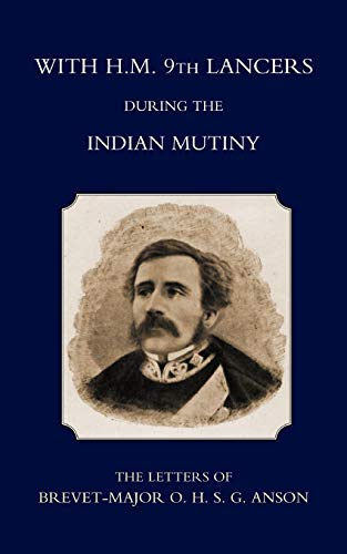 With H.M. 9Th Lancers During The Indian Mutiny, The Letters Of Brevet-Major O.H.S.G. Anson (1896): With H.M. 9Th Lancers During The Indian Mutiny, The Letters Of Brevet-Major O.H.S.G. Anson (1896)