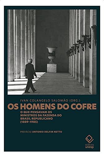 Os homens do cofre: O que pensavam os ministros da Fazenda do Brasil Republicano (1889-1985)