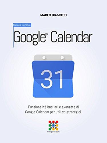 Google Calendar - Manuale Completo: Funzionalità basilari e avanzate di Google Calendar per utilizzi strategici. (Google Apps, Manuali Completi Vol. 4) (Italian Edition)