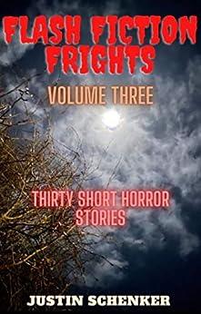 Flash Fiction Frights Volume Three: Thirty Short Horror Stories by [Justin Schenker]