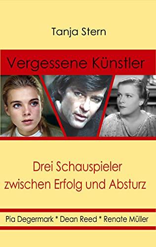 Vergessene Künstler: Pia Degermark, Dean Reed, Renate Müller: Drei Schauspieler zwischen Erfolg und Absturz