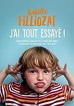 J'ai tout essayé - Opposition, pleurs et crises de rage : traverser la période de 1 à 5 ans d'Isabelle Filliozat
