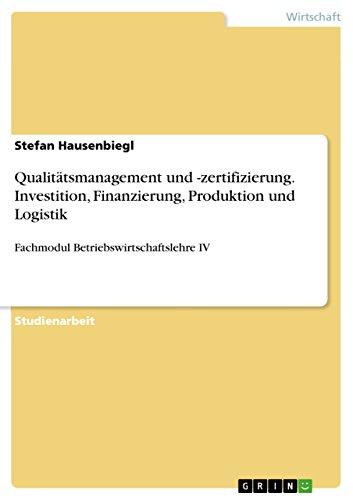 Qualitätsmanagement und -zertifizierung. Investition, Finanzierung, Produktion und Logistik: Fachmodul Betriebswirtschaftslehre IV
