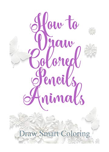 How to Draw Colored Pencils Animals: Learn to Draw Realistic Wild Animals and Pets, Tigers, Parrot, Snake, Cats and More! How to draw fun animals for children and adults (English Edition)