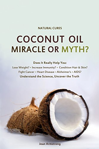 Coconut Oil Miracle or Myth?: Understand the Science, Uncover the Truth