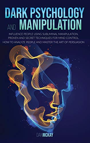 Dark Psychology and Manipulation: Influence People Using Subliminal Manipulation, Proven Techniques and a Secret Method for Mind Control How to Analyze People and Become a Master of Persuasion