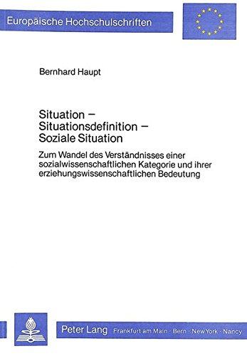 Situation - Situationsdefinition - soziale Situation: Zum Wandel des Verständnisses einer sozialwissenschaftlichen Kategorie und ihrer ... Education / Série 11: Pédagogie, Band 223)