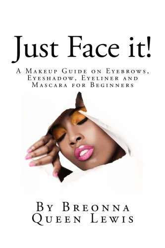 Just Face it!: A Makeup Guide on Eyebrows, Eyeshadow, Eyeliner and Mascara for Be