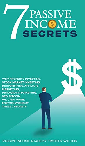 7 Passive Income Secrets: Why Property Investing, Stock Market Investing, Dropshipping, Affiliate Marketing, Instagram Marketing, SEO, Bitcoin Will NOT Work for You Without These 7 Secrets