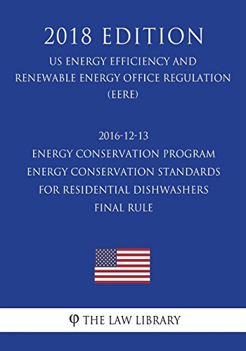 2016-12-13 Energy Conservation Program - Energy Conservation Standards for Residential Dishwashers - Final Rule (US Energy Efficiency and Renewable Energy Office Regulation) (EERE) (2018 Edition)