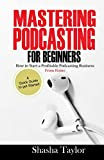 Mastering Podcasting For Beginners: How to Start a Profitable Podcasting Business from Home