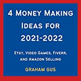 4 Money Making Ideas for 2021-2022 (Bundle): Etsy, Video Games, Fiverr, and Amazon Selling (English Edition)