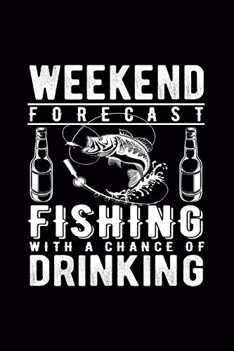 Weekend Forecast Fishing with a chance of Drinking: Journal, Fisherman Log Book, Complete Interior Record Details Fishing Trip, Date Time Location Moon Tide Weather,