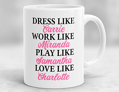 Coffee Mug Dress Like Carrie, Work Like Miranda, Play Like Samantha, Love Like Charlotte Mug, Sex And The City Mug, Carrie Bradshaw Mug