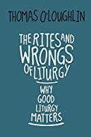 The Rites and Wrongs of Liturgy: Why Good Liturgy Matters