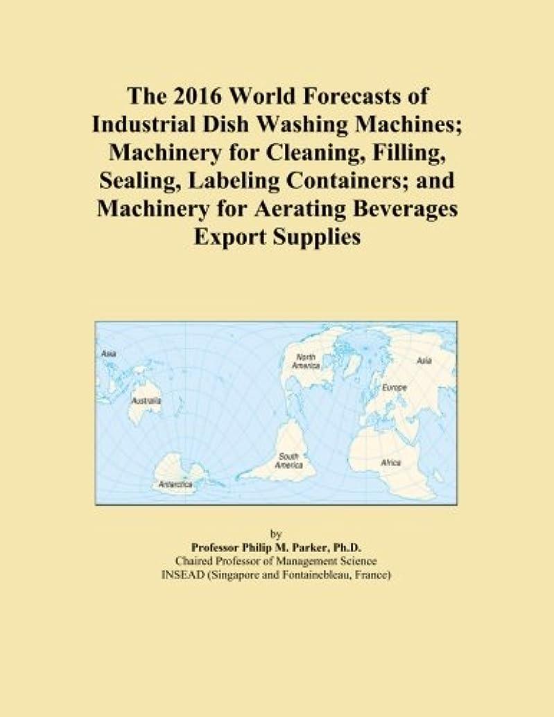 ゴールカセット悲劇The 2016 World Forecasts of Industrial Dish Washing Machines; Machinery for Cleaning, Filling, Sealing, Labeling Containers; and Machinery for Aerating Beverages Export Supplies