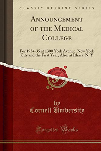 Announcement of the Medical College: For 1934-35 at 1300 York Avenue, New York City and the First Year, Also, at Ithaca, N. Y (Classic Reprint)